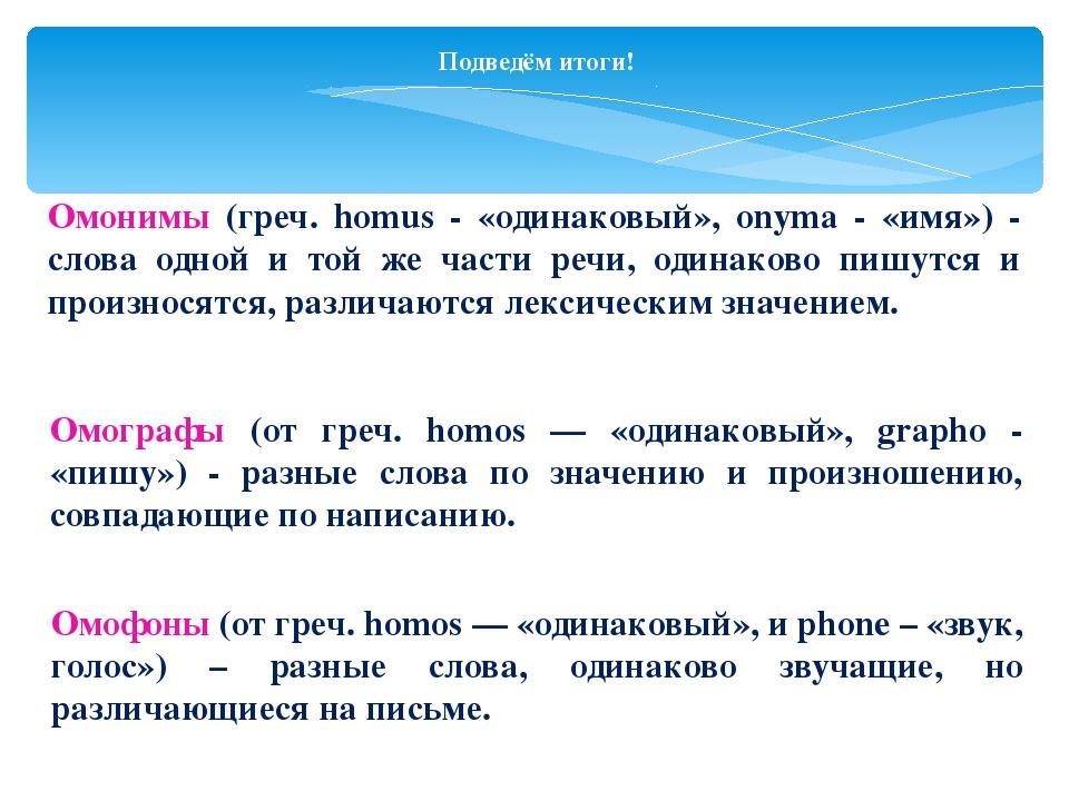 Подведём итоги! Омонимы (греч. homus - «одинаковый», onyma - «имя») - слова о...