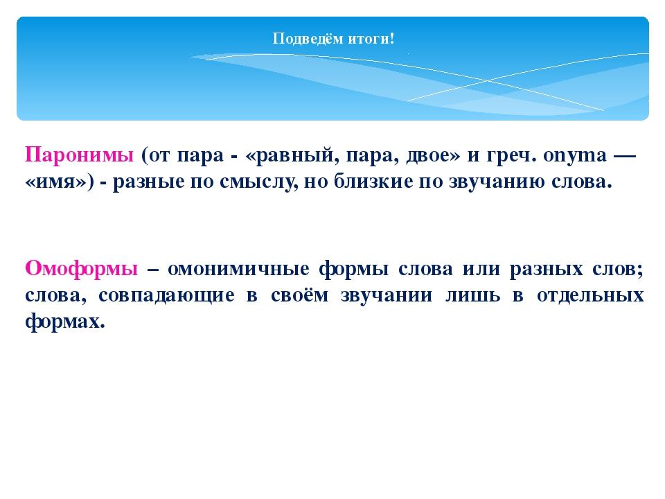Подведём итоги! Паронимы (от пара - «равный, пара, двое» и греч. onyma — «имя...