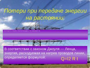 Потери при передаче энергии на растоянии: Протекая по линиям электропередачи