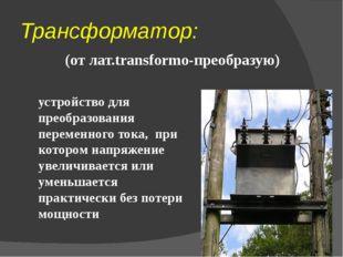 Трансформатор: (от лат.transformo-преобразую) устройство для преобразования