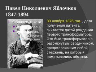 Павел Николаевич Яблочков 1847-1894 30 ноября 1876 год , дата получения патен