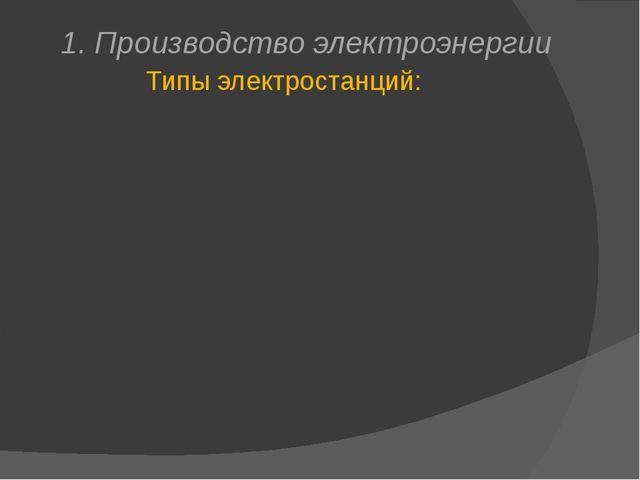 1. Производство электроэнергии Типы электростанций: