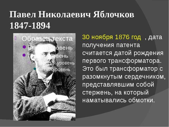 Павел Николаевич Яблочков 1847-1894 30 ноября 1876 год , дата получения патен...