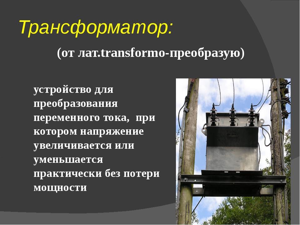 Трансформатор: (от лат.transformo-преобразую) устройство для преобразования...
