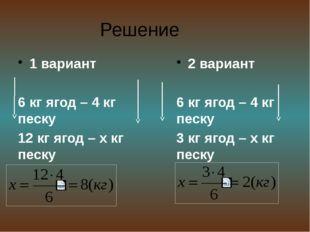 Решение 1 вариант 6 кг ягод – 4 кг песку 12 кг ягод – х кг песку . 2 вариант