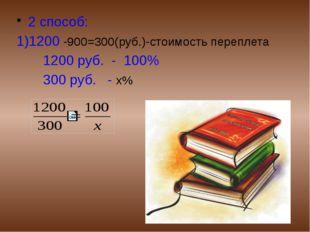2 способ: 1)1200 -900=300(руб.)-стоимость переплета 1200 руб. - 100% 300 руб