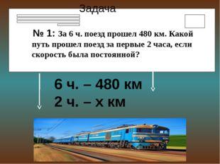 тоянной Задача № 1: За 6 ч. поезд прошел 480 км. Какой путь прошел поезд за п