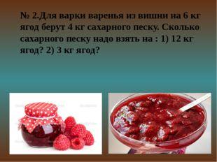 № 2.Для варки варенья из вишни на 6 кг ягод берут 4 кг сахарного песку. Сколь