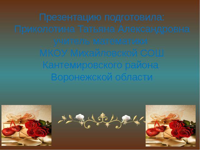Презентацию подготовила: Приколотина Татьяна Александровна учитель математики...