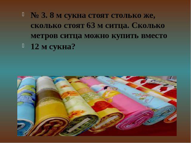 № 3. 8 м сукна стоят столько же, сколько стоят 63 м ситца. Сколько метров сит...