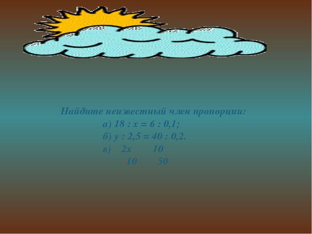 Найдите неизвестный член пропорции: а) 18 : х = 6 : 0,1; б) у : 2,5 = 40 : 0...