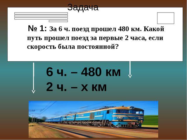 тоянной Задача № 1: За 6 ч. поезд прошел 480 км. Какой путь прошел поезд за п...