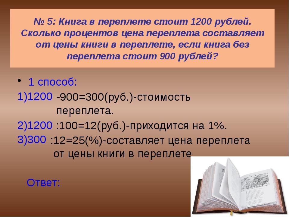 № 5: Книга в переплете стоит 1200 рублей. Сколько процентов цена переплета с...