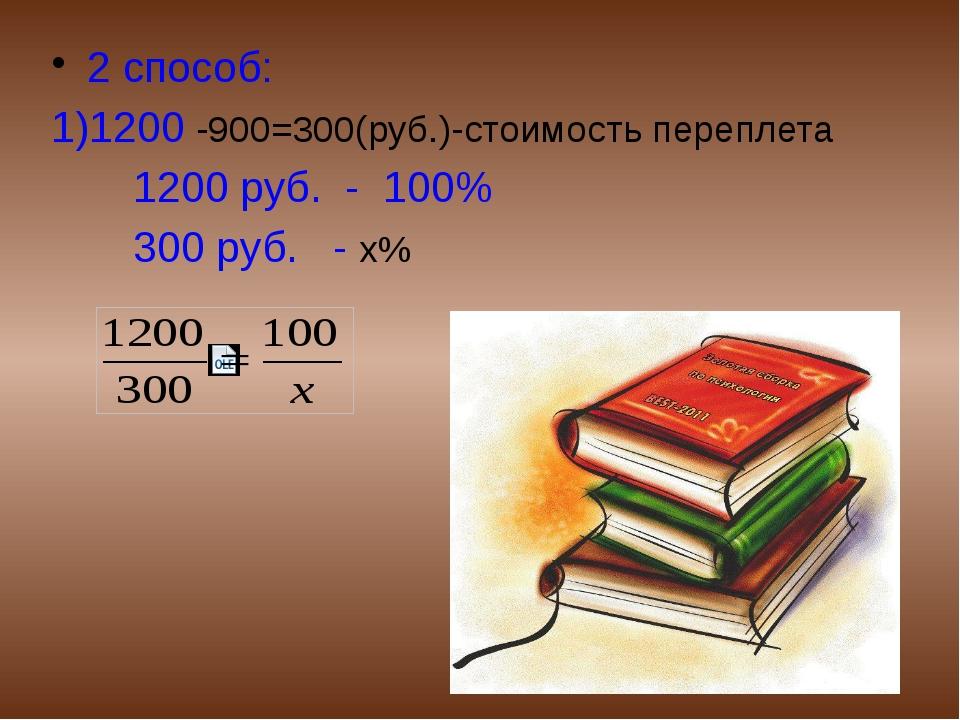 2 способ: 1)1200 -900=300(руб.)-стоимость переплета 1200 руб. - 100% 300 руб...