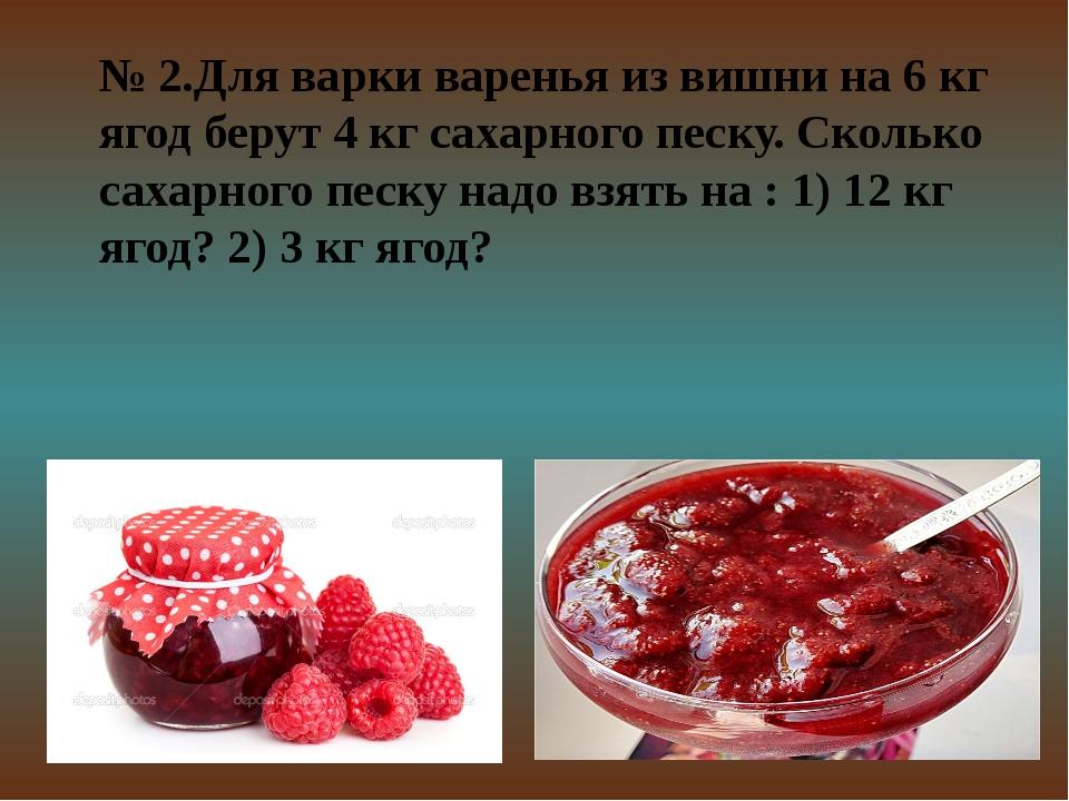 № 2.Для варки варенья из вишни на 6 кг ягод берут 4 кг сахарного песку. Сколь...