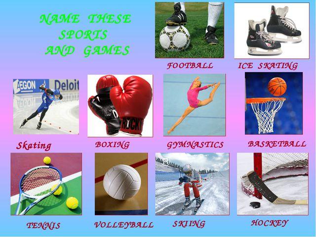 NAME THESE SPORTS AND GAMES BOXING Skating ICE SKATING FOOTBALL TENNIS BASKET...