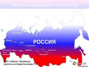 Любовь и уважение к Отечеству АНО «Школа «Премьер» учитель истории Бычкова С.А.
