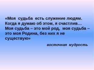 «Моя судьба есть служение людям. Когда я думаю об этом, я счастлив… Моя судьб