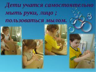 Дети учатся самостоятельно мыть руки, лицо ; пользоваться мылом.