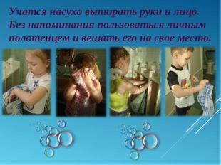 Учатся насухо вытирать руки и лицо. Без напоминания пользоваться личным полот