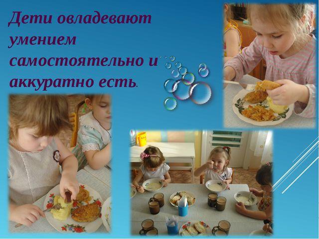 Дети овладевают умением самостоятельно и аккуратно есть.