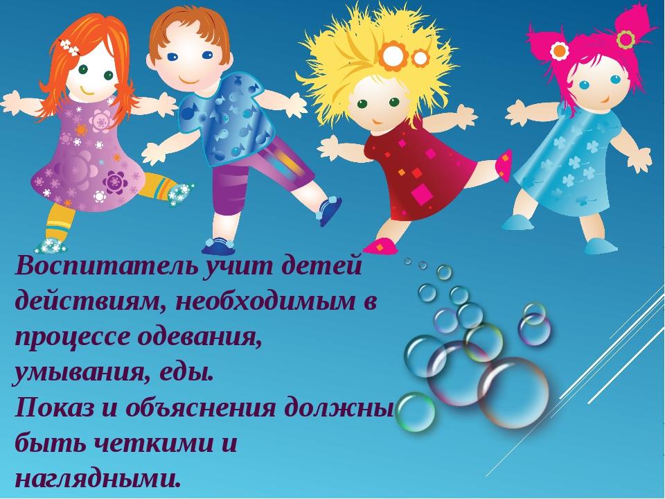Воспитатель учит детей действиям, необходимым в процессе одевания, умывания,...