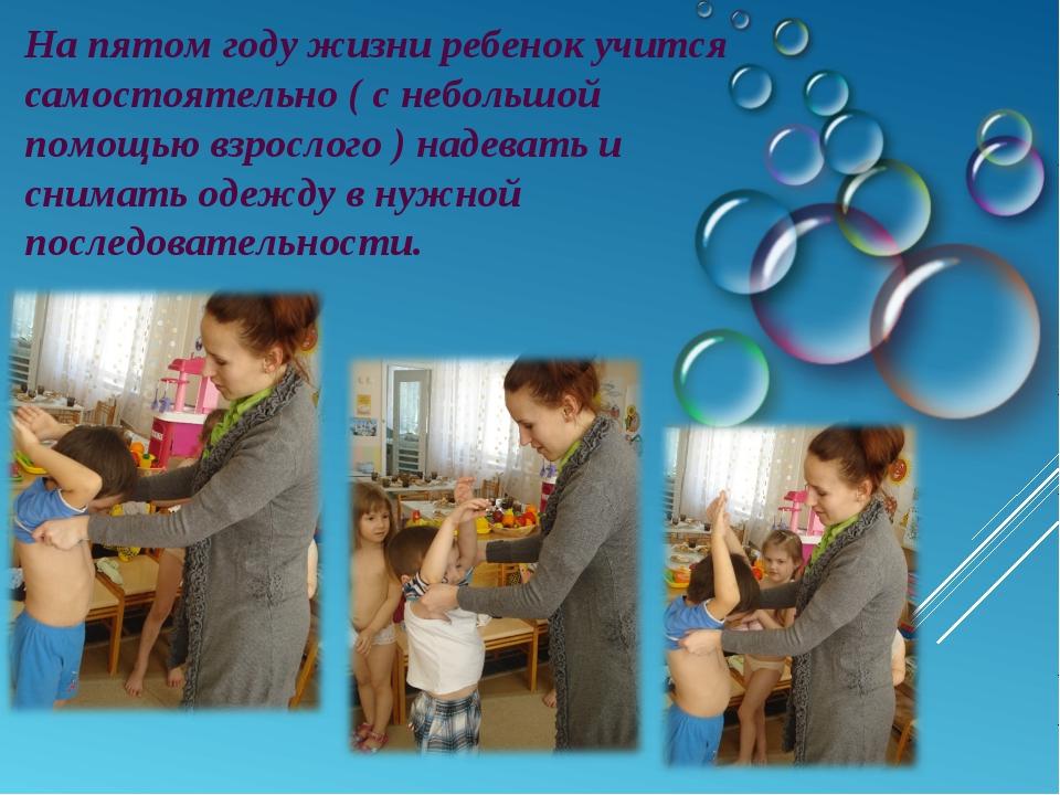 На пятом году жизни ребенок учится самостоятельно ( с небольшой помощью взрос...