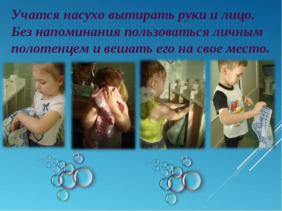Учатся насухо вытирать руки и лицо. Без напоминания пользоваться личным полот...