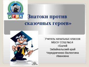 «Знатоки против сказочных героев» Учитель начальных классов МБОУ СОШ №14 г.Ба