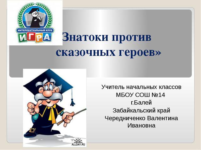 «Знатоки против сказочных героев» Учитель начальных классов МБОУ СОШ №14 г.Ба...