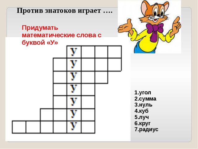 Против знатоков играет …. Придумать математические слова с буквой «У» 1.угол...