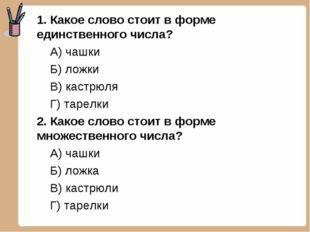 1. Какое слово стоит в форме единственного числа? А) чашки Б) ложки В) кастрю