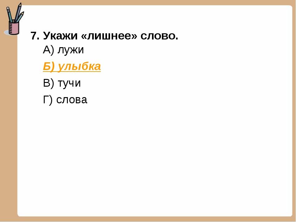 7. Укажи «лишнее» слово. А) лужи Б) улыбка В) тучи Г) слова