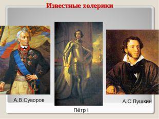 Известные холерики А.В.Суворов А.С.Пушкин Пётр I