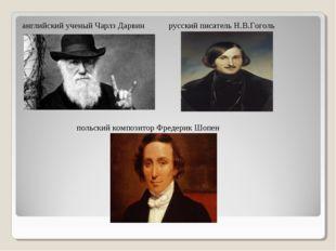 английский ученый Чарлз Дарвин русский писатель Н.В.Гоголь польский композито