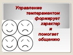 Управление темпераментом  формирует  характер   и   помога
