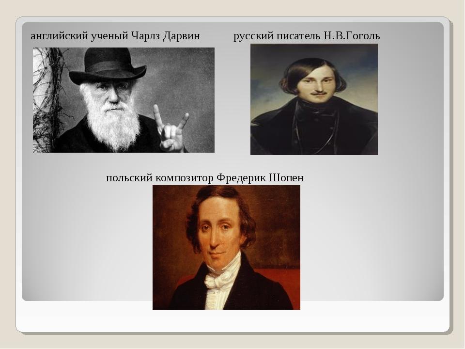 английский ученый Чарлз Дарвин русский писатель Н.В.Гоголь польский композито...