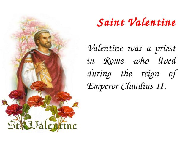 Saint Valentine Valentine was a priest in Rome who lived during the reign of...