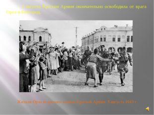 5 августа Красная Армия окончательно освободила от врага Орел и Белгород, Жи