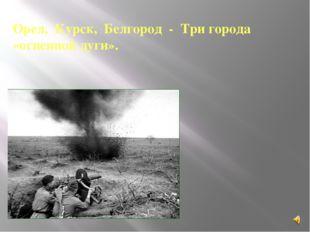 Орел, Курск, Белгород - Три города «огненной дуги».