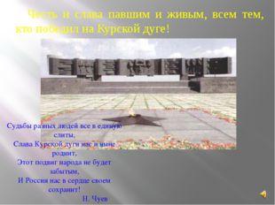 Честь и слава павшим и живым, всем тем, кто победил на Курской дуге! Судьбы р