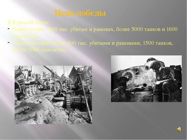 В Курской битве Наши потери - 800 тыс. убитых и раненых, более 5000 танков и...