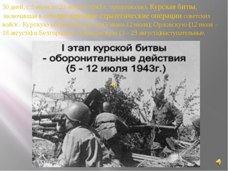 50 дней, с 5 июля по 23 августа 1943 г., продолжалась Курская битва, включавш...