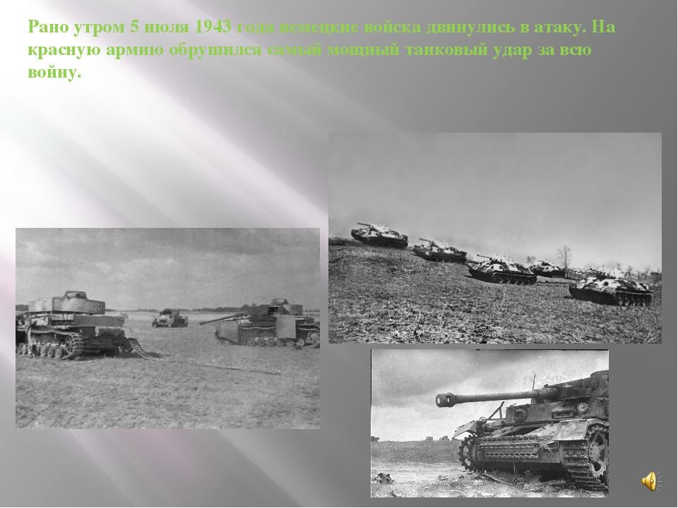 Рано утром 5 июля 1943 года немецкие войска двинулись в атаку. На красную арм...