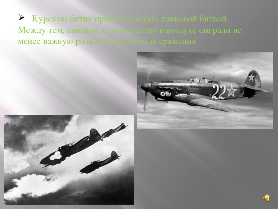 Курскую битву принято считать танковой битвой. Между тем, авиация, ее господ...