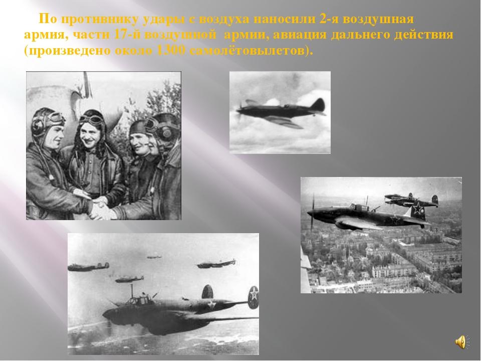 По противнику удары с воздуха наносили 2-я воздушная армия, части 17-й воздуш...