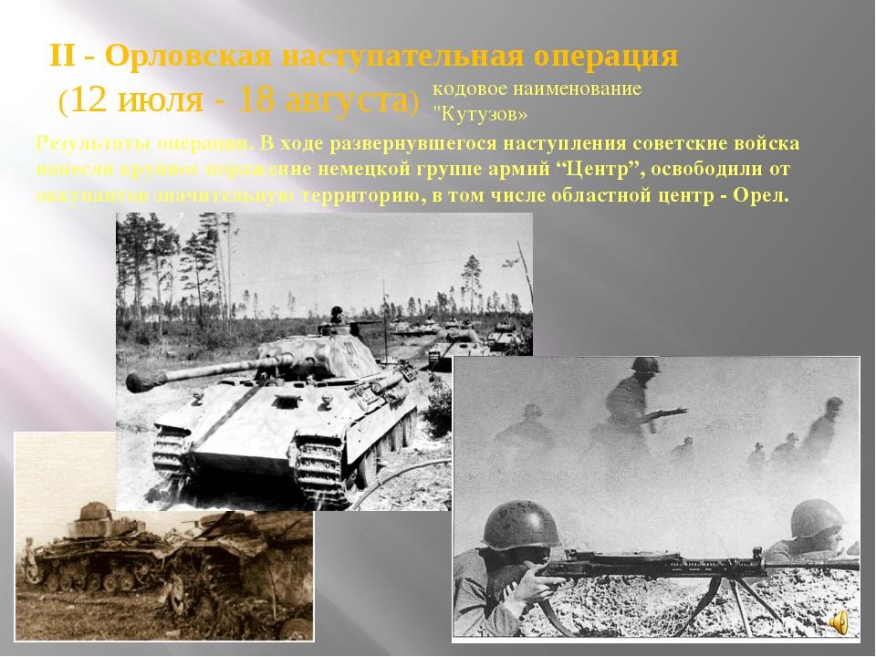 II - Орловская наступательная операция (12 июля - 18 августа) кодовое наимено...