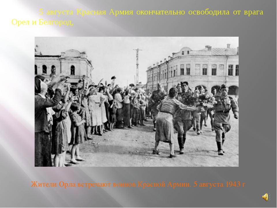 5 августа Красная Армия окончательно освободила от врага Орел и Белгород, Жи...