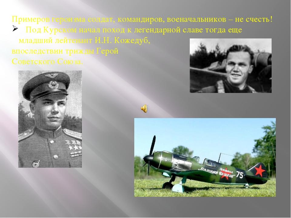 Примеров героизма солдат, командиров, военачальников – не счесть! Под Курском...