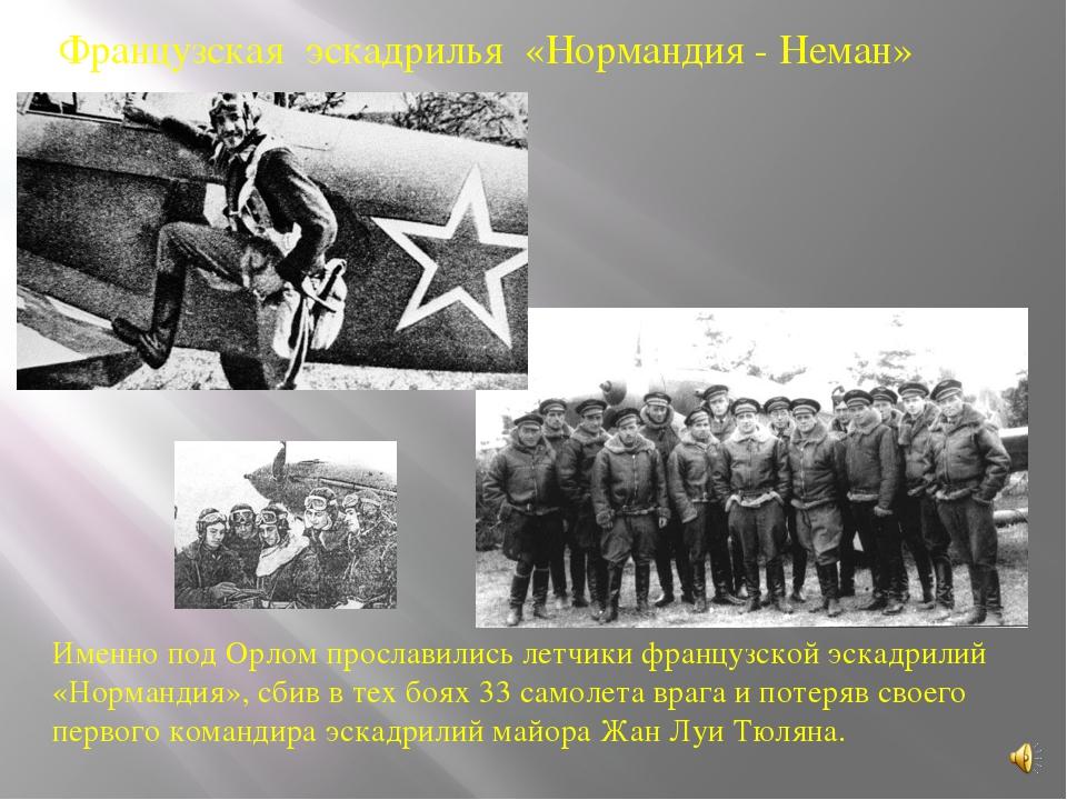 Именно под Орлом прославились летчики французской эскадрилий «Нормандия», сби...